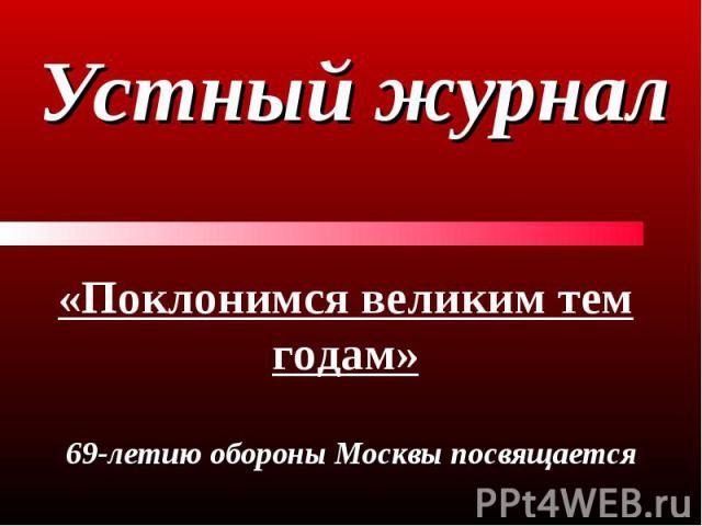 Устный журнал «Поклонимся великим тем годам» 69-летию обороны Москвы посвящается