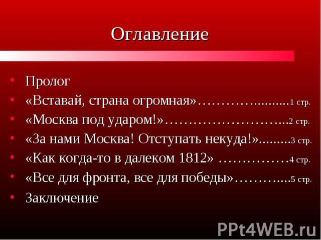 Оглавление Пролог «Вставай, страна огромная»…………..........1 стр. «Москва под ударом!»……………………...2 стр. «За нами Москва! Отступать некуда!».........3 стр. «Как когда-то в далеком 1812» ……………4 стр. «Все для фронта, все для победы»………....5 стр. Заключение