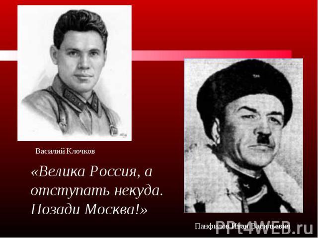 «Велика Россия, а отступать некуда. Позади Москва!»Василий КлочковПанфилов Иван Васильевич