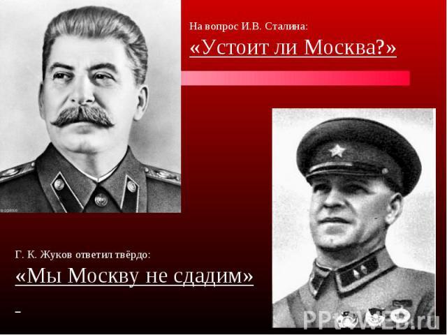 На вопрос И.В. Сталина:«Устоит ли Москва?» Г. К. Жуков ответил твёрдо:«Мы Москву не сдадим»