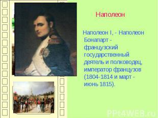 Наполеон Наполеон I, - Наполеон Бонапарт - французский государственный деятель и