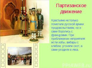 Партизанское движение Крестьяне не только помогали русской армии продовольствием
