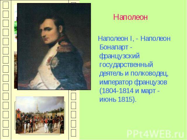 Наполеон Наполеон I, - Наполеон Бонапарт - французский государственный деятель и полководец, император французов (1804-1814 и март - июнь 1815).