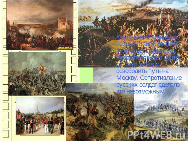 Крупнейшее сражение войны-26 августа 1812г. Французы стремились прорваться через центр русских войск и освободить путь на Москву. Сопротивление русских солдат сделало это невозможным.