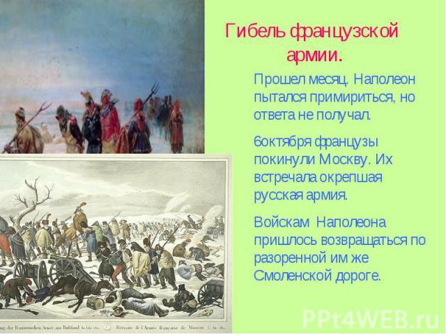 Гибель французской армии.Прошел месяц. Наполеон пытался примириться, но ответа не получал. 6октября французы покинули Москву. Их встречала окрепшая русская армия. Войскам Наполеона пришлось возвращаться по разоренной им же Смоленской дороге.