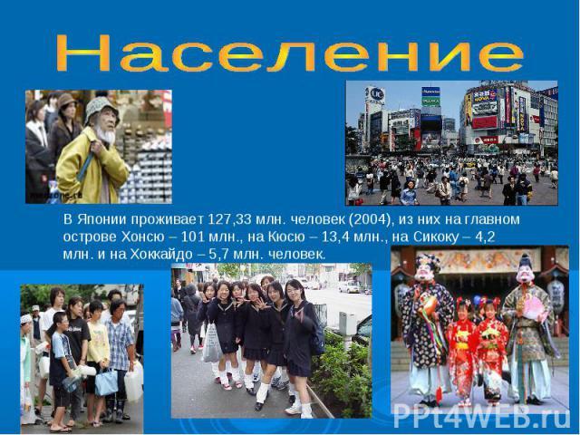 НаселениеВ Японии проживает 127,33 млн. человек (2004), из них на главном острове Хонсю – 101 млн., на Кюсю – 13,4 млн., на Сикоку – 4,2 млн. и на Хоккайдо – 5,7 млн. человек.