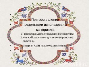 При составлении презентации использованы материалы: 1.Православный молитвослов(с