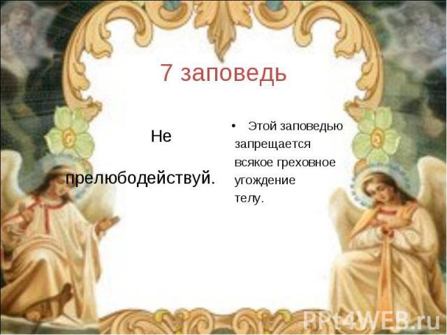 7 заповедь Не прелюбодействуй.Этой заповедью запрещается всякое греховное угождение телу.