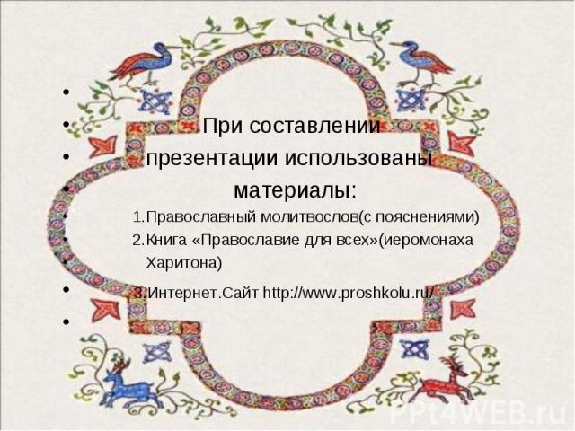 При составлении презентации использованы материалы: 1.Православный молитвослов(с пояснениями) 2.Книга «Православие для всех»(иеромонаха Харитона) 3.Интернет.Сайт http://www.proshkolu.ru/
