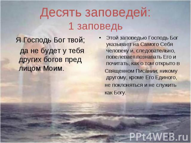 Десять заповедей:1 заповедь Я Господь Бог твой; да не будет у тебя других богов пред лицом Моим.Этой заповедью Господь Бог указывает на Самого Себя человеку и, следовательно, повелевает познавать Его и почитать, как о том открыто в Священном Писании…