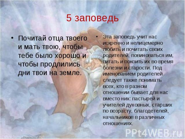 5 заповедьПочитай отца твоего и мать твою, чтобы тебе было хорошо и чтобы продлились дни твои на земле.Эта заповедь учит нас искренно и нелицемерно любить и почитать своих родителей, повиноваться им, питать и покоить их во время болезни и старости. …