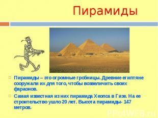ПирамидыПирамиды – это огромные гробницы. Древние египтяне сооружали их для того