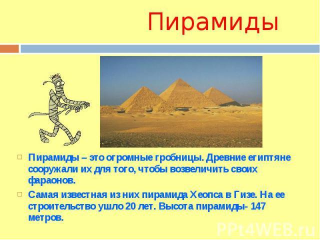 ПирамидыПирамиды – это огромные гробницы. Древние египтяне сооружали их для того, чтобы возвеличить своих фараонов. Самая известная из них пирамида Хеопса в Гизе. На ее строительство ушло 20 лет. Высота пирамиды- 147 метров.