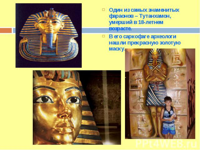 Один из самых знаменитых фараонов – Тутанхамон, умерший в 18-летнем возрасте. В его саркофаге археологи нашли прекрасную золотую маску.