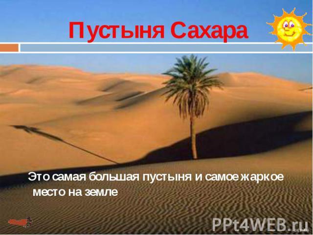 Пустыня Сахара Это самая большая пустыня и самое жаркое место на земле
