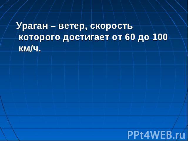 Ураган – ветер, скорость которого достигает от 60 до 100 км/ч.