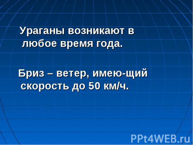 Ураганы возникают в любое время года. Бриз – ветер, имею-щий скорость до 50 км/ч.
