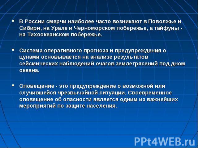 В России смерчи наиболее часто возникают в Поволжье и Сибири, на Урале и Черноморском побережье, а тайфуны - на Тихоокеанском побережье.Система оперативного прогноза и предупреждения о цунами основывается на анализе результатов сейсмических наблюден…
