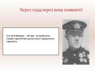 Через года,через века помните!Это И.И.Иванов – лётчик - истребитель. Своим самол