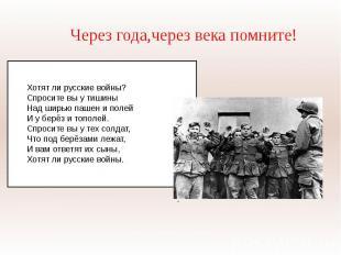 Через года,через века помните!Хотят ли русские войны?Спросите вы у тишиныНад шир
