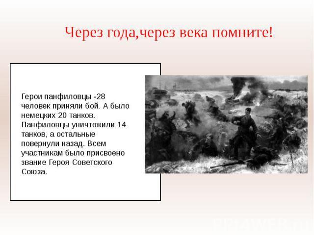 Через года,через века помните!Герои панфиловцы -28 человек приняли бой. А было немецких 20 танков. Панфиловцы уничтожили 14 танков, а остальные повернули назад. Всем участникам было присвоено звание Героя Советского Союза.