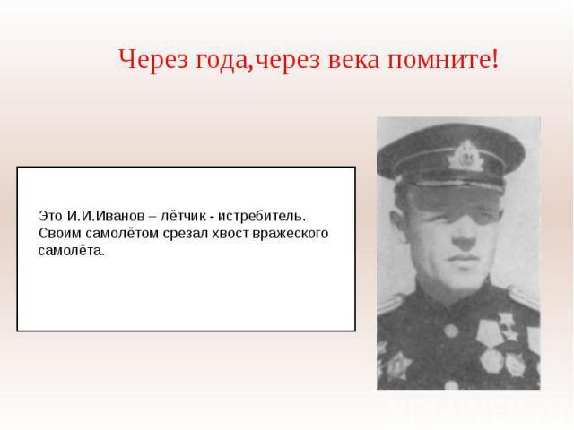 Через года,через века помните!Это И.И.Иванов – лётчик - истребитель. Своим самолётом срезал хвост вражеского самолёта.