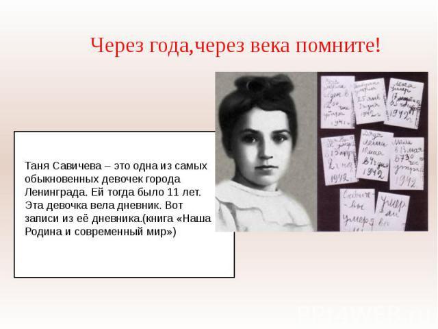 Через года,через века помните!Таня Савичева – это одна из самых обыкновенных девочек города Ленинграда. Ей тогда было 11 лет. Эта девочка вела дневник. Вот записи из её дневника.(книга «Наша Родина и современный мир»)