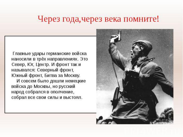 Через года,через века помните! Главные удары германские войска наносили в трёх направлениях. Это Север, Юг, Центр. И фронт так и назывался: Северный фронт, Южный фронт, Битва за Москву. И совсем было дошли немецкие войска до Москвы, но русский народ…