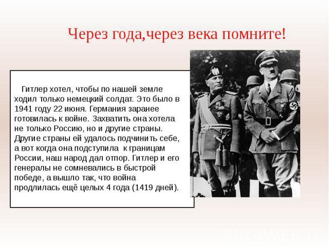 Через года,через века помните! Гитлер хотел, чтобы по нашей земле ходил только немецкий солдат. Это было в 1941 году 22 июня. Германия заранее готовилась к войне. Захватить она хотела не только Россию, но и другие страны. Другие страны ей удалось по…