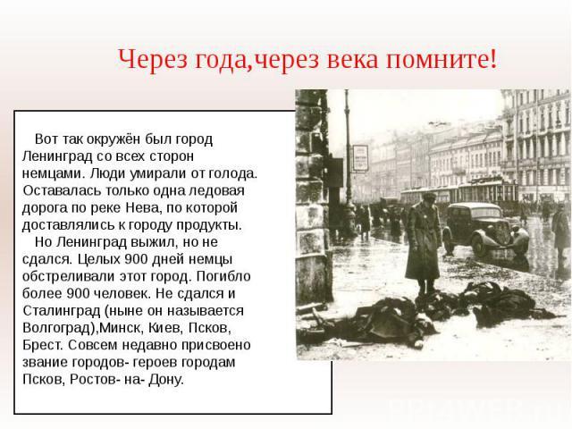 Через года,через века помните! Вот так окружён был город Ленинград со всех сторон немцами. Люди умирали от голода.Оставалась только одна ледовая дорога по реке Нева, по которой доставлялись к городу продукты. Но Ленинград выжил, но не сдался. Целых …