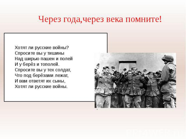 Через года,через века помните!Хотят ли русские войны?Спросите вы у тишиныНад ширью пашен и полейИ у берёз и тополей.Спросите вы у тех солдат, Что под берёзами лежат,И вам ответят их сыны,Хотят ли русские войны.