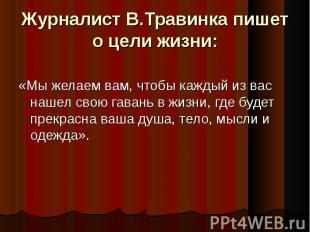 Журналист В.Травинка пишет о цели жизни:«Мы желаем вам, чтобы каждый из вас наше