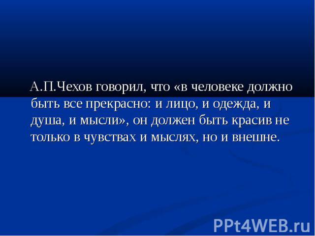 А.П.Чехов говорил, что «в человеке должно быть все прекрасно: и лицо, и одежда, и душа, и мысли», он должен быть красив не только в чувствах и мыслях, но и внешне.
