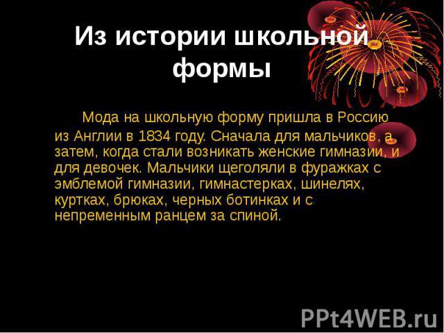Из истории школьной формМода на школьную форму пришла в Россию из Англии в 1834 году. Сначала для мальчиков, а затем, когда стали возникать женские гимназии, и для девочек. Мальчики щеголяли в фуражках с эмблемой гимназии, гимнастерках, шинелях, кур…