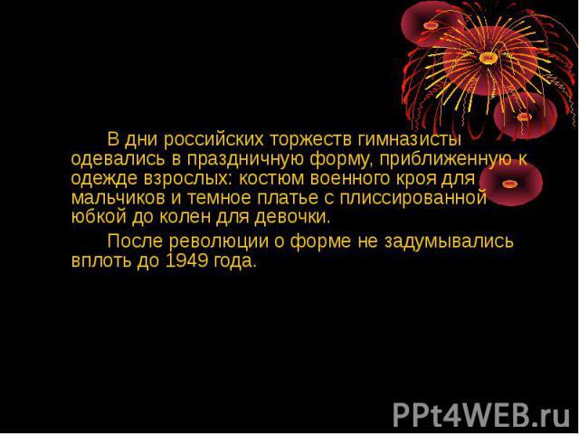 В дни российских торжеств гимназисты одевались в праздничную форму, приближенную к одежде взрослых: костюм военного кроя для мальчиков и темное платье с плиссированной юбкой до колен для девочки.После революции о форме не задумывались вплоть до 1949 года.