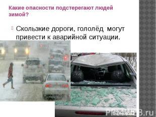 Какие опасности подстерегают людей зимой?Скользкие дороги, гололёд могут привест