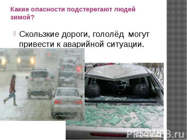 Какие опасности подстерегают людей зимой?Скользкие дороги, гололёд могут привести к аварийной ситуации.
