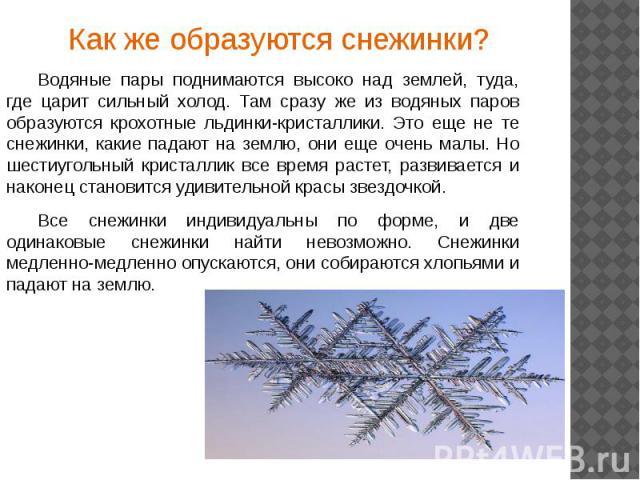 Как же образуются снежинки?Как же образуются снежинки?Водяные пары поднимаются высоко над землей, туда, где царит сильный холод. Там сразу же из водяных паров образуются крохотные льдинки-кристаллики. Это еще не те снежинки, какие падают на землю, о…