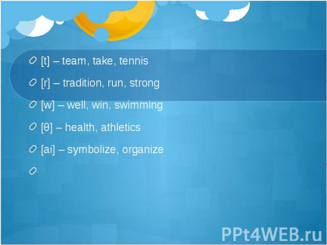 [t] – team, take, tennis[r] – tradition, run, strong[w] – well, win, swimming[θ] – health, athletics[ai] – symbolize, organize