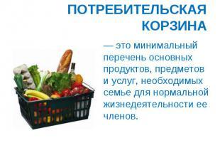 ПОТРЕБИТЕЛЬСКАЯ КОРЗИНА — это минимальный перечень основных продуктов, предметов