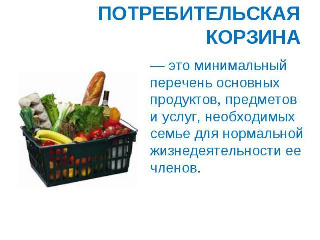 ПОТРЕБИТЕЛЬСКАЯ КОРЗИНА — это минимальный перечень основных продуктов, предметов и услуг, необходимых семье для нормальной жизнедеятельности ее членов.