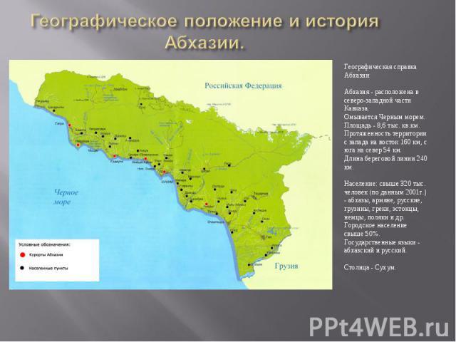 Географическое положение и история Абхазии.Географическая справка АбхазииАбхазия - расположена в северо-западной части Кавказа.Омывается Черным морем.Площадь - 8,6 тыс. кв.км. Протяженность территории с запада на восток 160 км, с юга на север 54 км.…