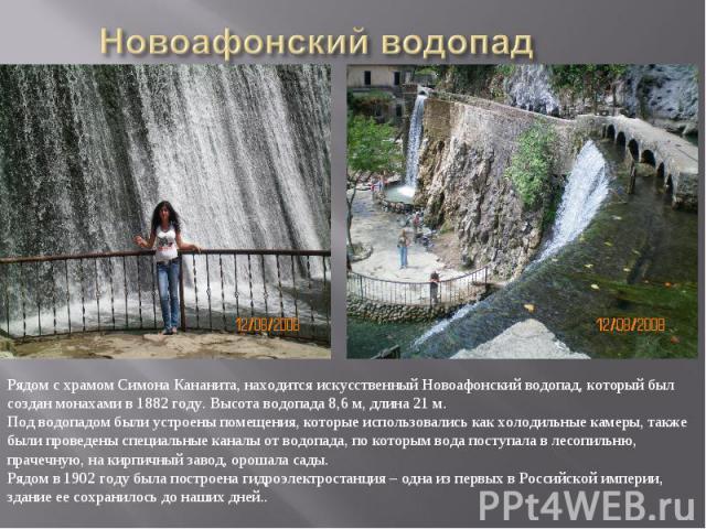 Новоафонский водопадРядом с храмом Симона Кананита, находится искусственный Новоафонский водопад, который был создан монахами в 1882 году. Высота водопада 8,6 м, длина 21 м. Под водопадом были устроены помещения, которые использовались как холодильн…