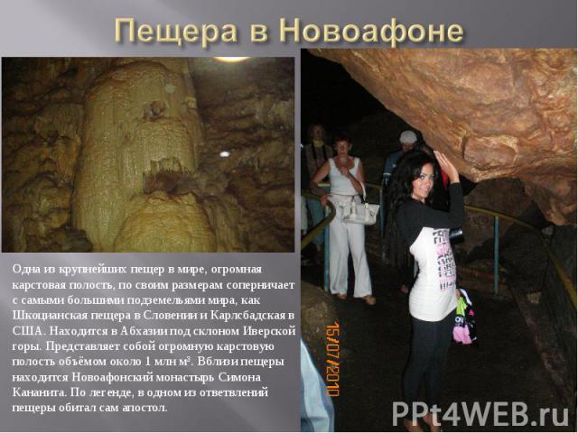 Пещера в НовоафонеОдна из крупнейших пещер в мире, огромная карстовая полость, по своим размерам соперничает с самыми большими подземельями мира, как Шкоцианская пещера в Словении и Карлсбадская в США. Находится в Абхазии под склоном Иверской горы. …