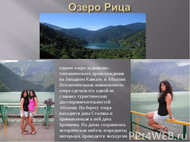 Озеро Рицагорное озеро ледниково-тектонического происхождения на Западном Кавказе, в Абхазии.Исключительная живописность озера сделала его одной из главных туристических достопримечательностей Абхазии. На берегу озера находится дача Сталина и примык…