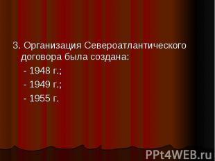 3. Организация Североатлантического договора была создана: - 1948 г.; - 1949 г.;