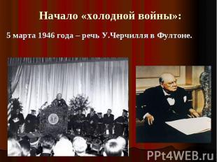 Начало «холодной войны»:5 марта 1946 года – речь У.Черчилля в Фултоне.