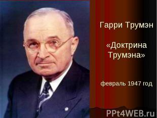 Гарри Трумэн«Доктрина Трумэна»февраль 1947 год