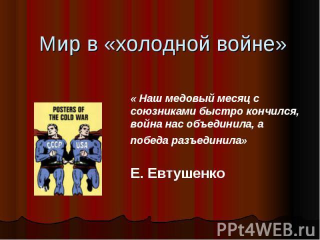 Мир в «холодной войне» « Наш медовый месяц с союзниками быстро кончился, война нас объединила, а победа разъединила» Е. Евтушенко