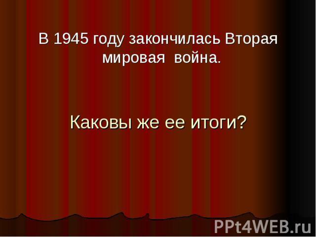 В 1945 году закончилась Вторая мировая война. Каковы же ее итоги?